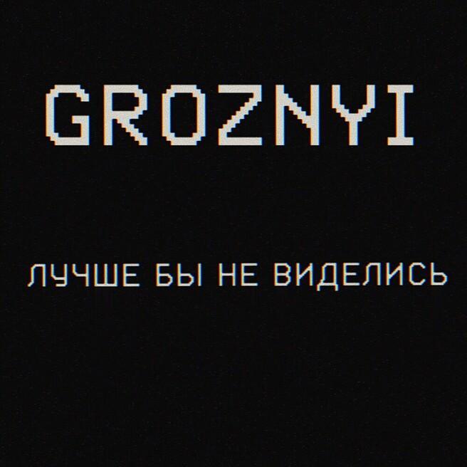 GROZNYI - Лучше бы не виделись