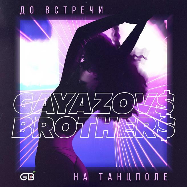 GAYAZOV$ BROTHER$ - До встречи на танцполе